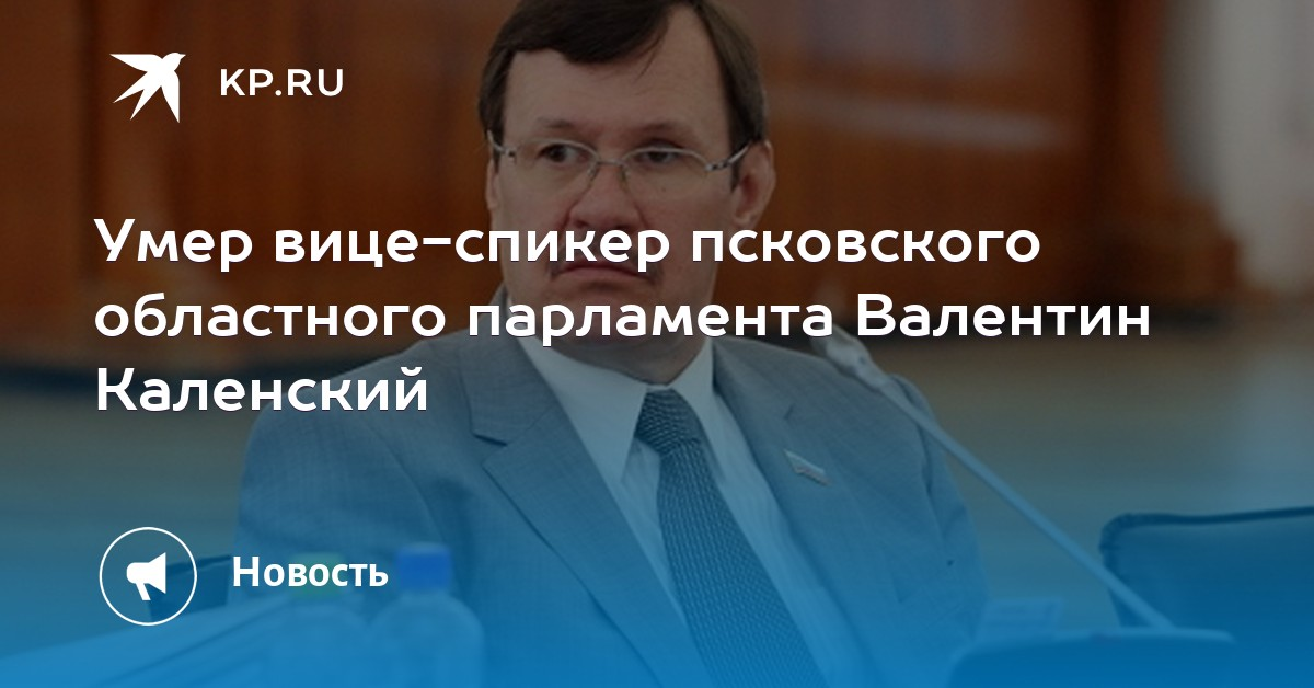 8bff231e2e0f Умер вице-спикер псковского областного парламента Валентин Каленский