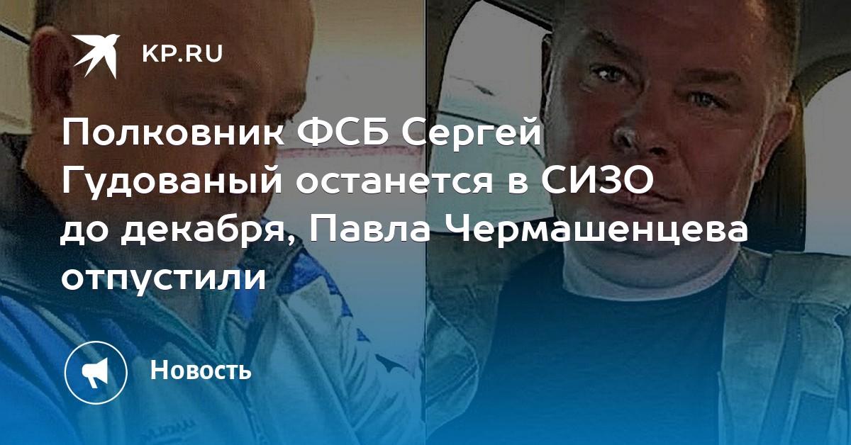 777bf7bc00e7 Полковник ФСБ Сергей Гудованый останется в СИЗО до декабря, Павла  Чермашенцева отпустили