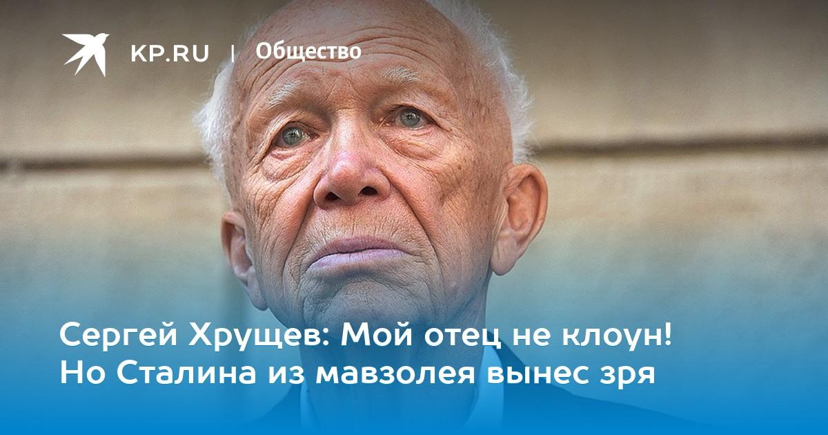 5e40f53f Сергей Хрущев: Мой отец не клоун! Но Сталина из мавзолея вынес зря