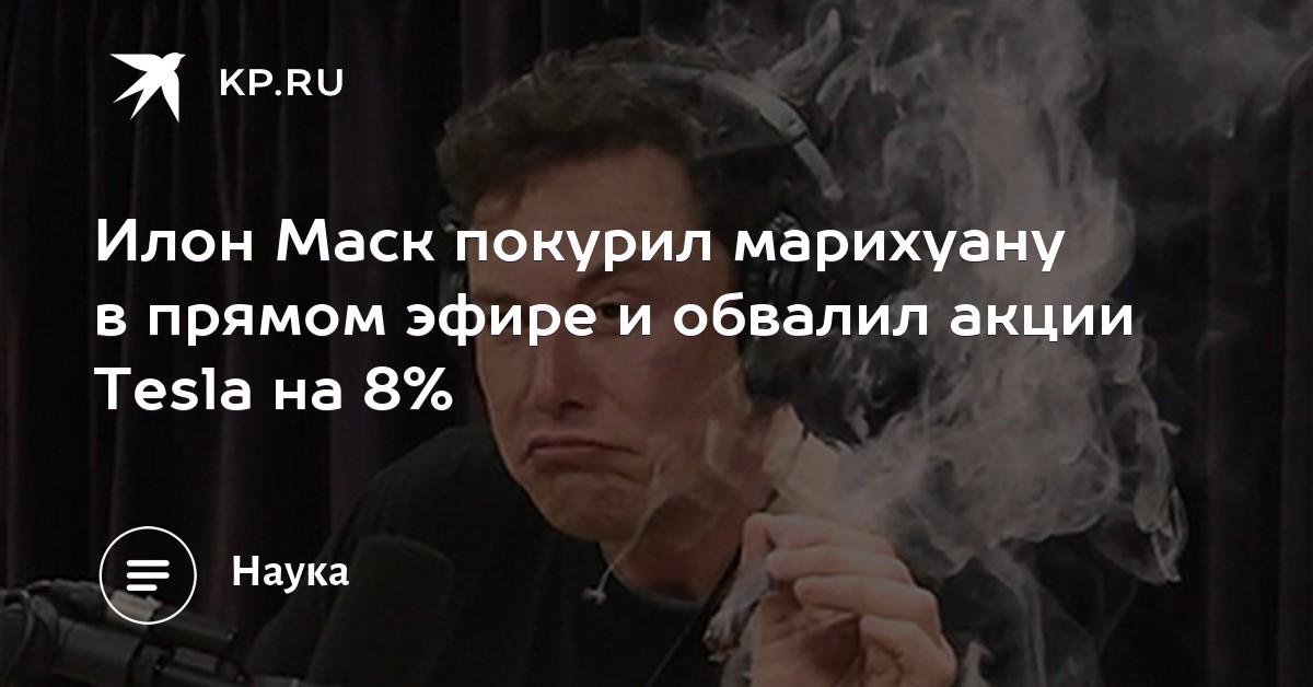 Илон Маск покурил марихуану в прямом эфире и обвалил акции Tesla на 8%