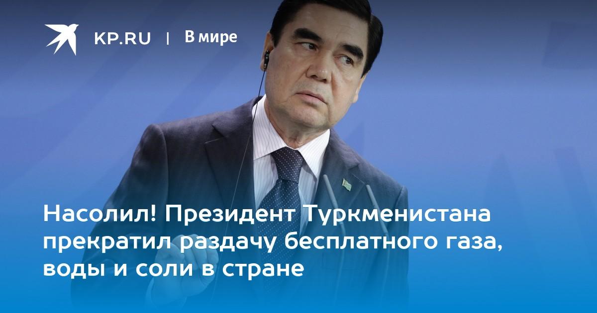 546781710 Насолил! Президент Туркменистана прекратил раздачу бесплатного газа, воды и  соли в стране