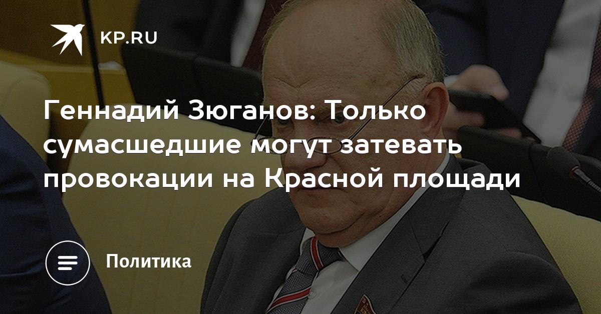 Геннадий Зюганов  Только сумасшедшие могут затевать провокации на Красной  площади 69d7c256d64
