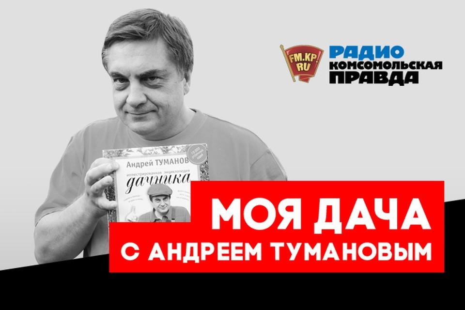 Полезные советы от главного дачника страны Андрея Туманова для всех слушателей программы «Моя дача» на Радио «Комсомольская правда»