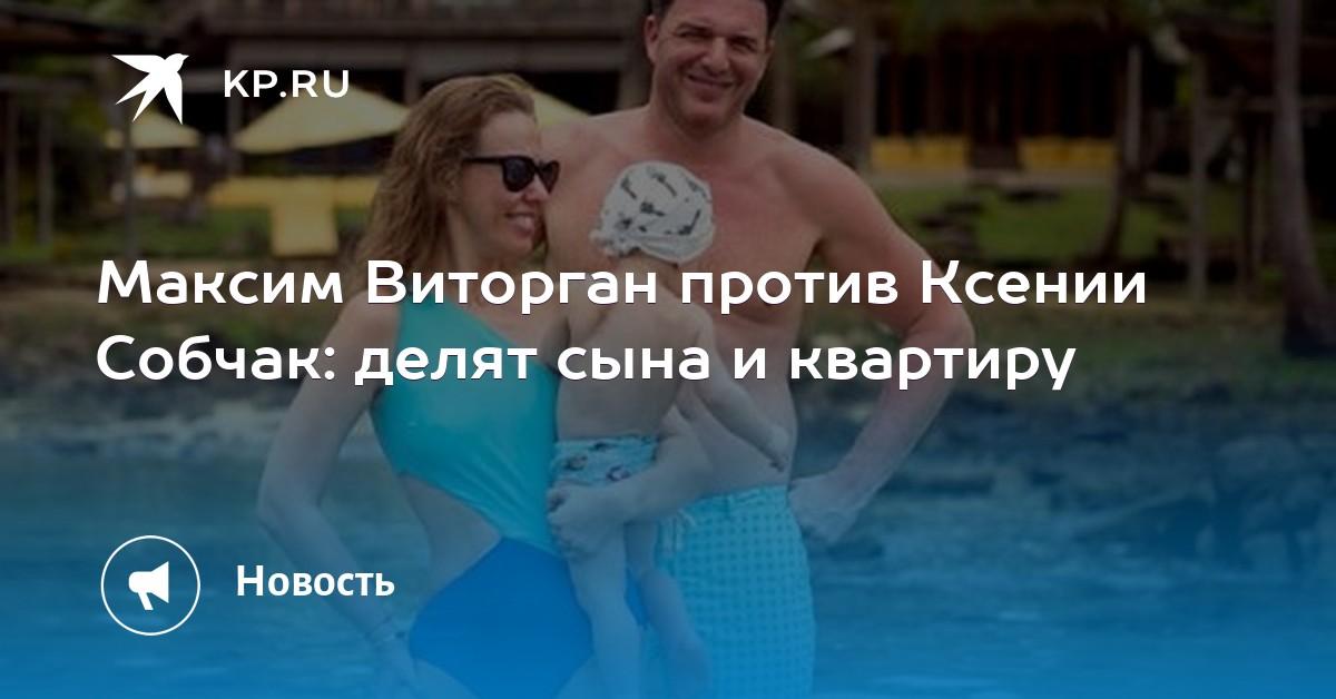 c3cc9a000df Максим Виторган против Ксении Собчак  делят сына и квартиру