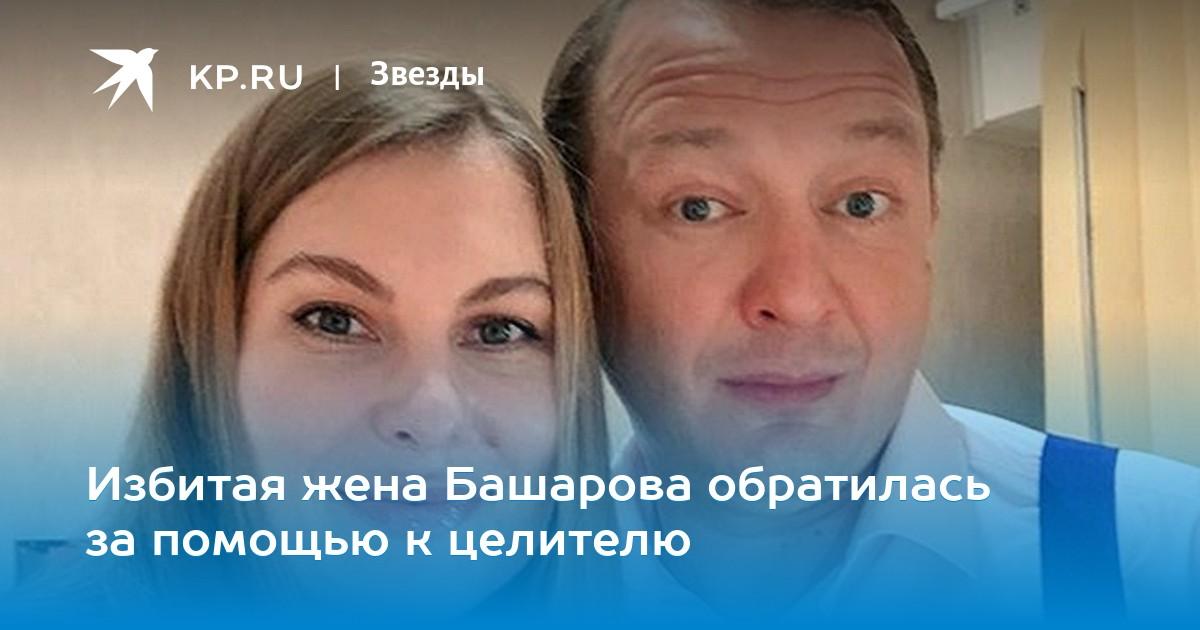 Избитая жена Башарова обратилась кцелителям запомощью