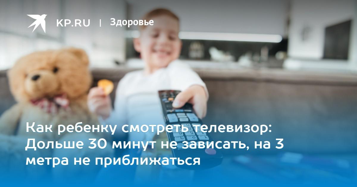 Как ребенку смотреть телевизор: Дольше 30 минут не зависать, на 3 метра не приближаться