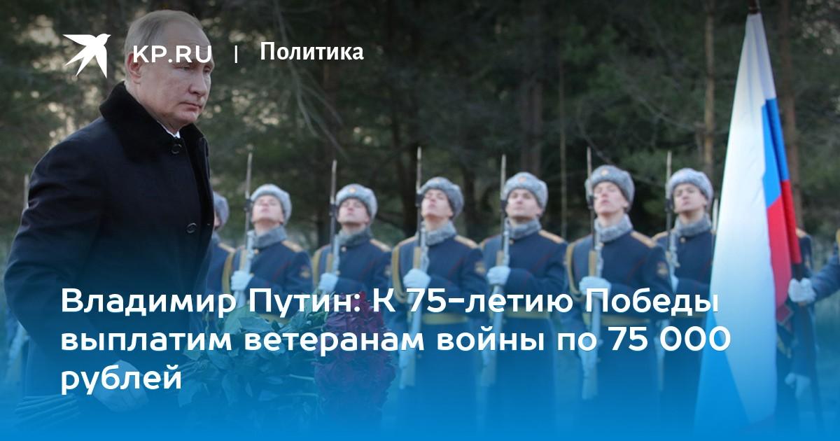 Владимир Путин: К 75-летию Победы выплатим ветеранам войны по 75 000 рублей
