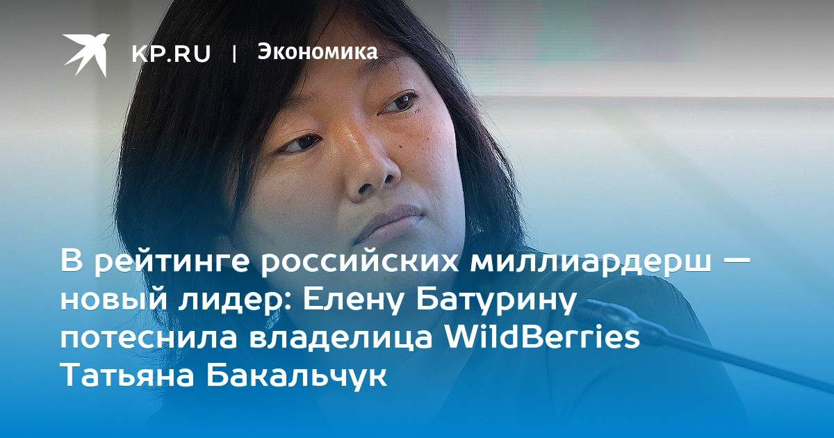 В рейтинге российских миллиардерш — новый лидер: Елену Батурину потеснила владелица WildBerries Татьяна Бакальчук