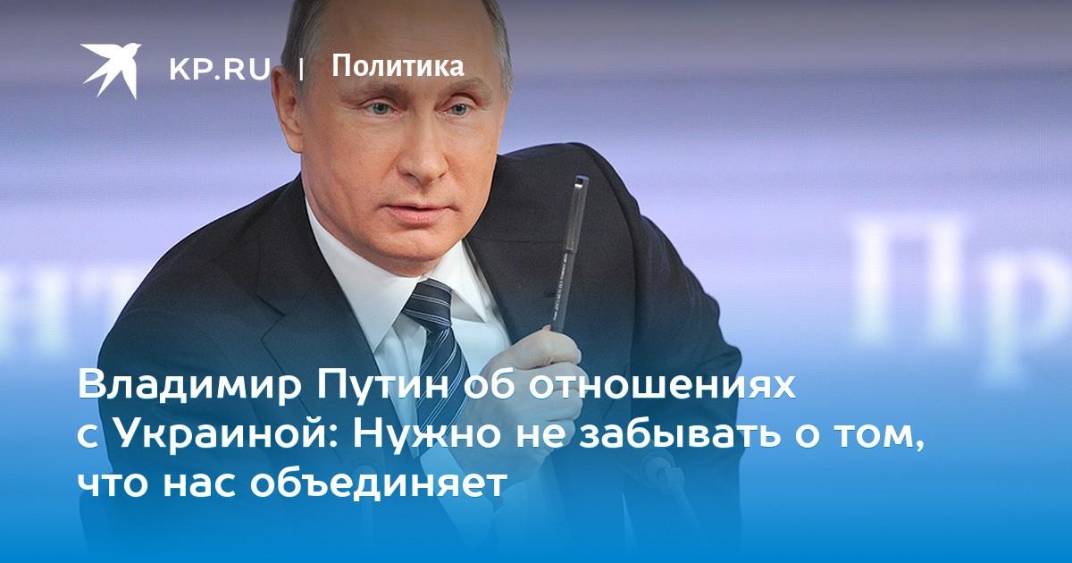 Владимир Путин об отношениях с Украиной: Нужно не забывать о том, что нас объединяет