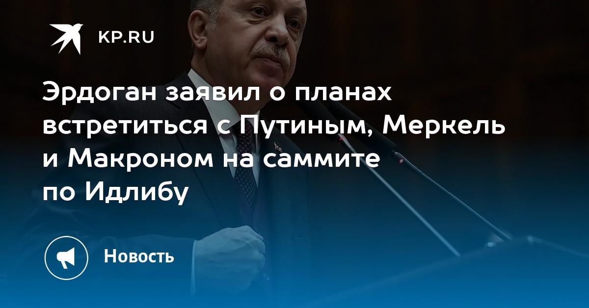 Эрдоган заявил о планах встретиться с Путиным, Меркель и Макроном на саммите по Идлибу