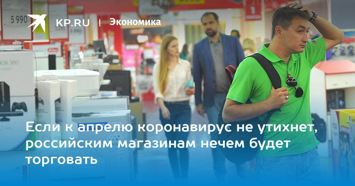 Если к апрелю коронавирус не утихнет, российским магазинам нечем будет торговать