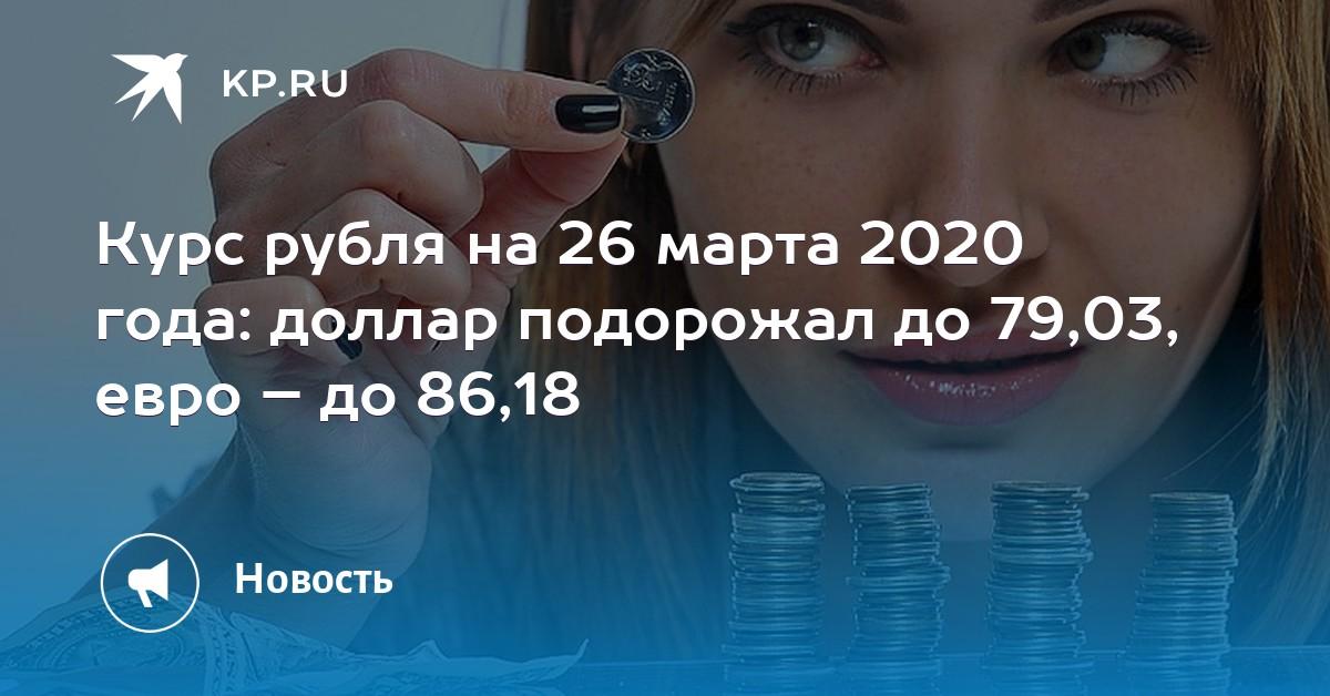 Курс рубля на 26 марта 2020 года: доллар подорожал до 79,03, евро – до 86,18