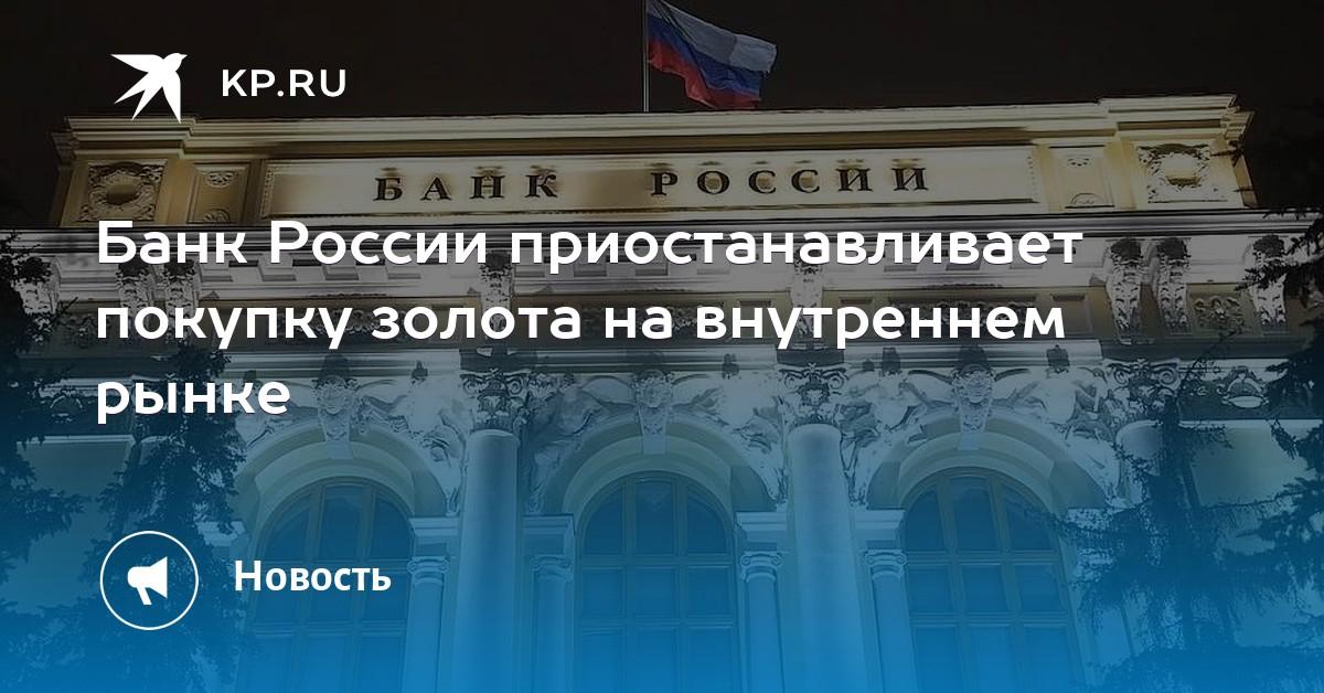 Банк России приостанавливает покупку золота на внутреннем рынке