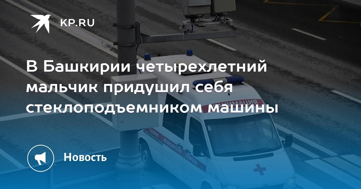 В Башкирии четырехлетний мальчик придушил себя стеклоподъемником машины - Комсомольская правда -Уфа