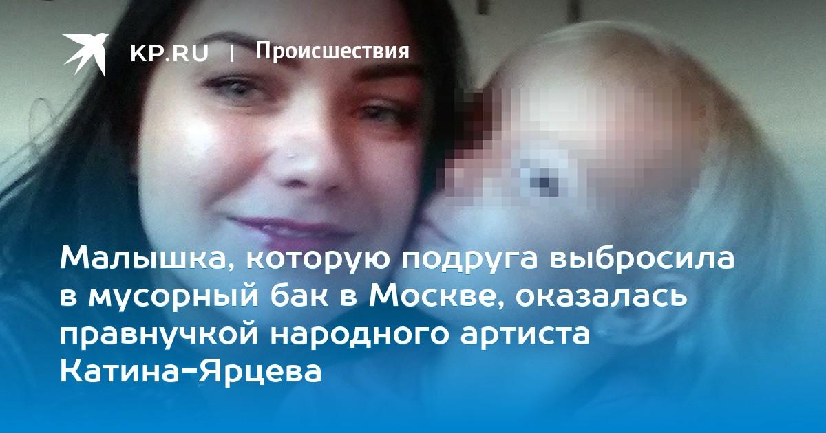 Малышка, которую подруга выбросила в мусорный бак в Москве, оказалась правнучкой народного артиста Катина-Ярцева
