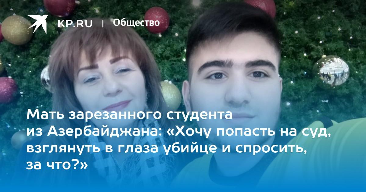 Мать зарезанного студента из Азербайджана: «Хочу попасть на суд, взглянуть в глаза убийце и спросить, за что?»