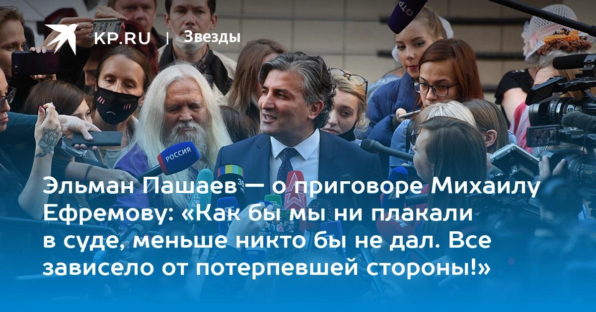 Эльман Пашаев — о приговоре Михаилу Ефремове: «Как бы мы ни плакали в суде, меньше никто бы не дал. Все зависело от потерпевшей стороны!»