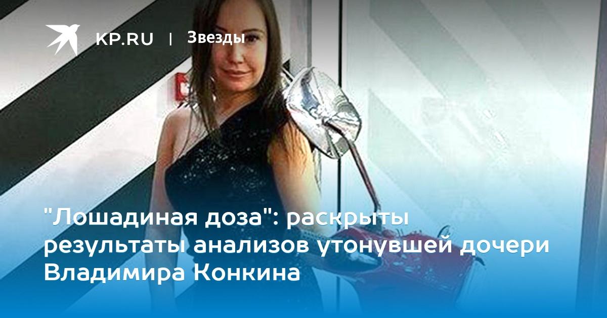 """""""Лошадиная доза"""": раскрыты результаты анализов утонувшей дочери Владимира Конкина"""