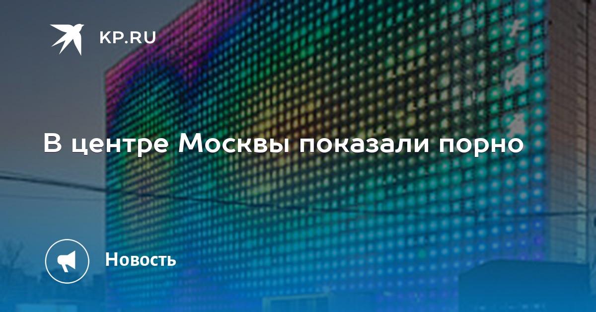 В центре москвы показывали порно