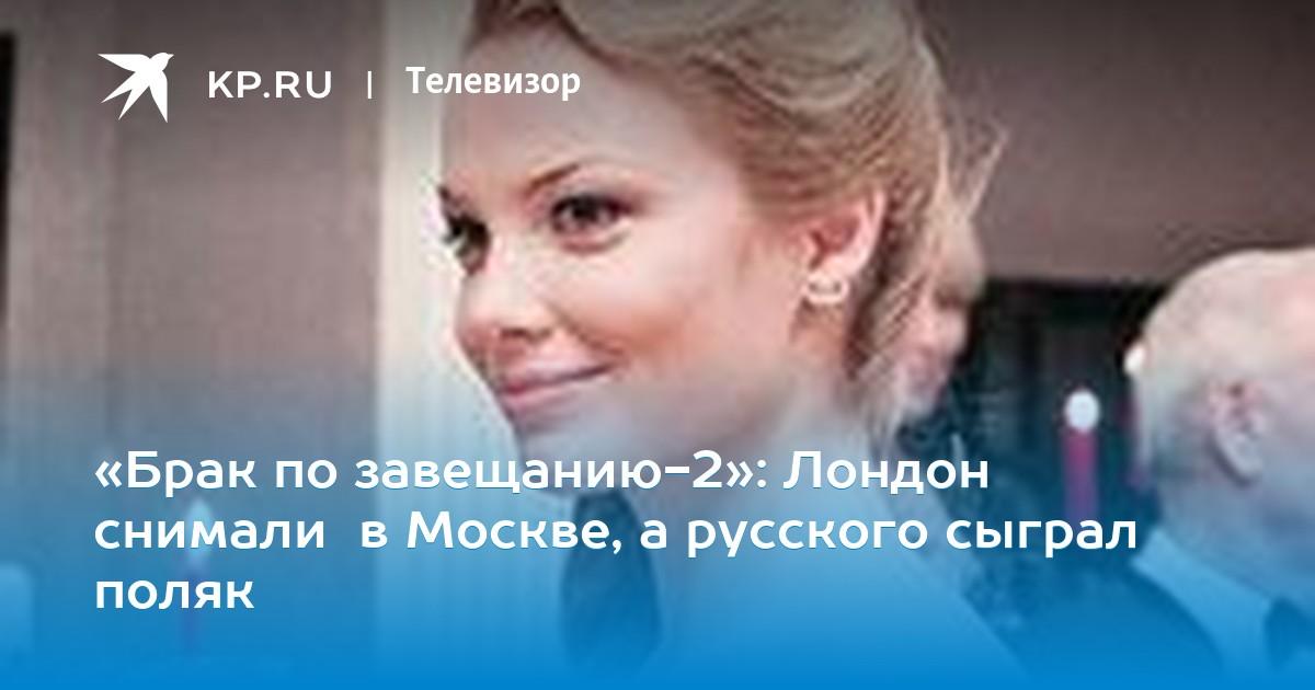 брак по завещанию 2 лондон снимали в москве а русского сыграл поляк