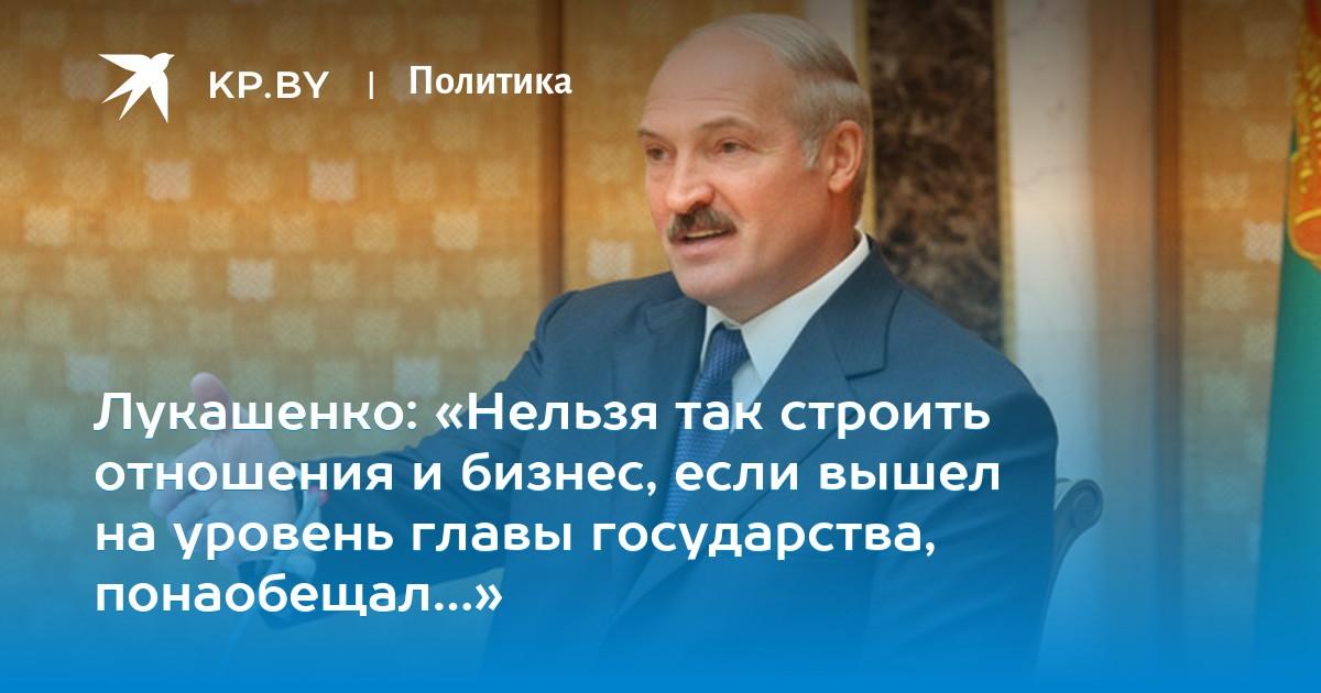 Лукашенко: «Нельзя так строить отношения и бизнес, если вышел на уровень главы государства, понаобещал…»
