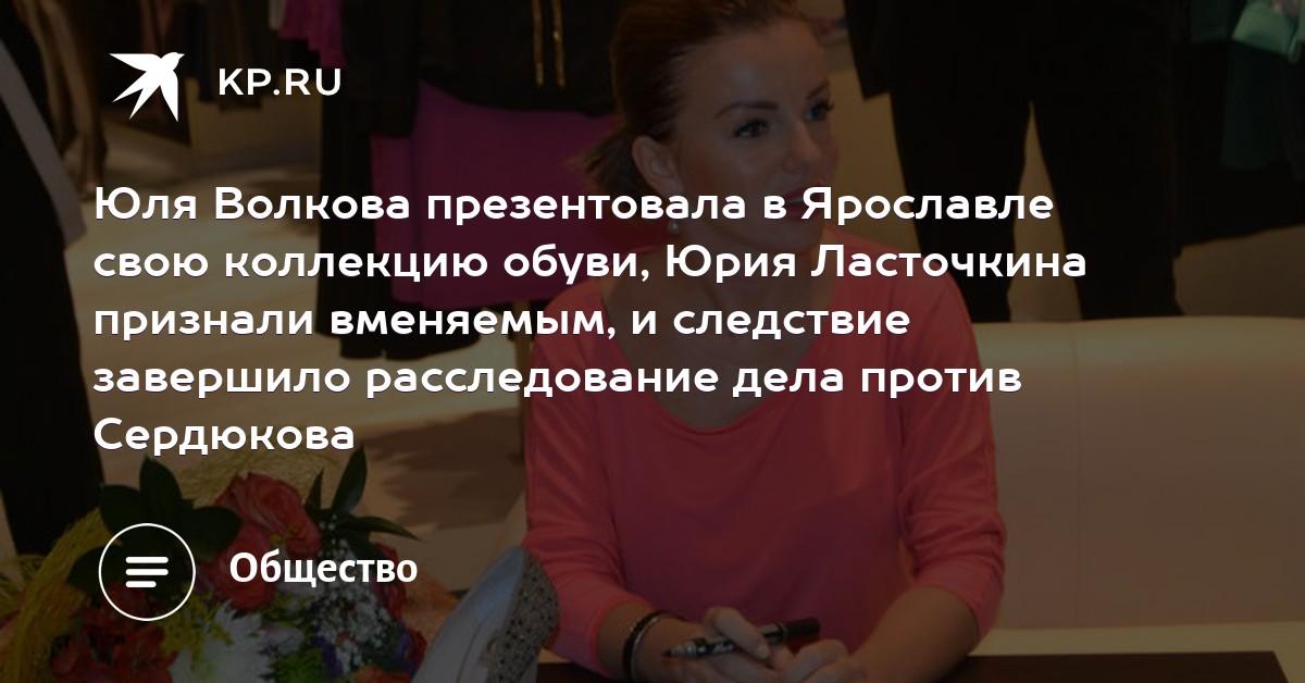 2f30f98e6 Юля Волкова презентовала в Ярославле свою коллекцию обуви, Юрия Ласточкина  признали вменяемым, и следствие завершило расследование дела против  Сердюкова