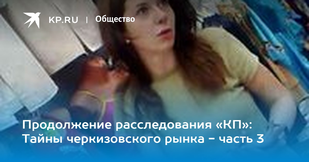 29358b535 Продолжение расследования «КП»: Тайны черкизовского рынка - часть 3