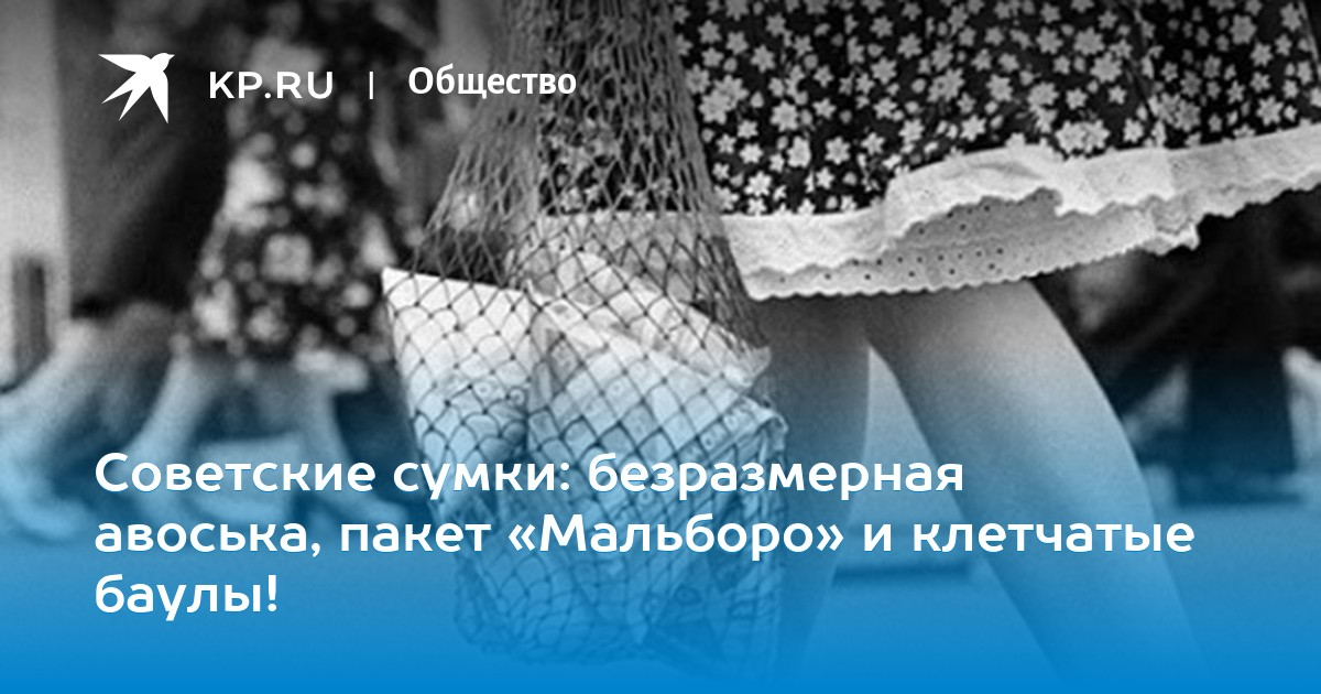 97bd2f45e9da Советские сумки: безразмерная авоська, пакет «Мальборо» и клетчатые баулы!