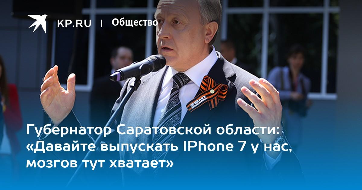 Губернатор Саратовской области: «Давайте выпускать IPhone 7 у нас, мозгов тут хватает»