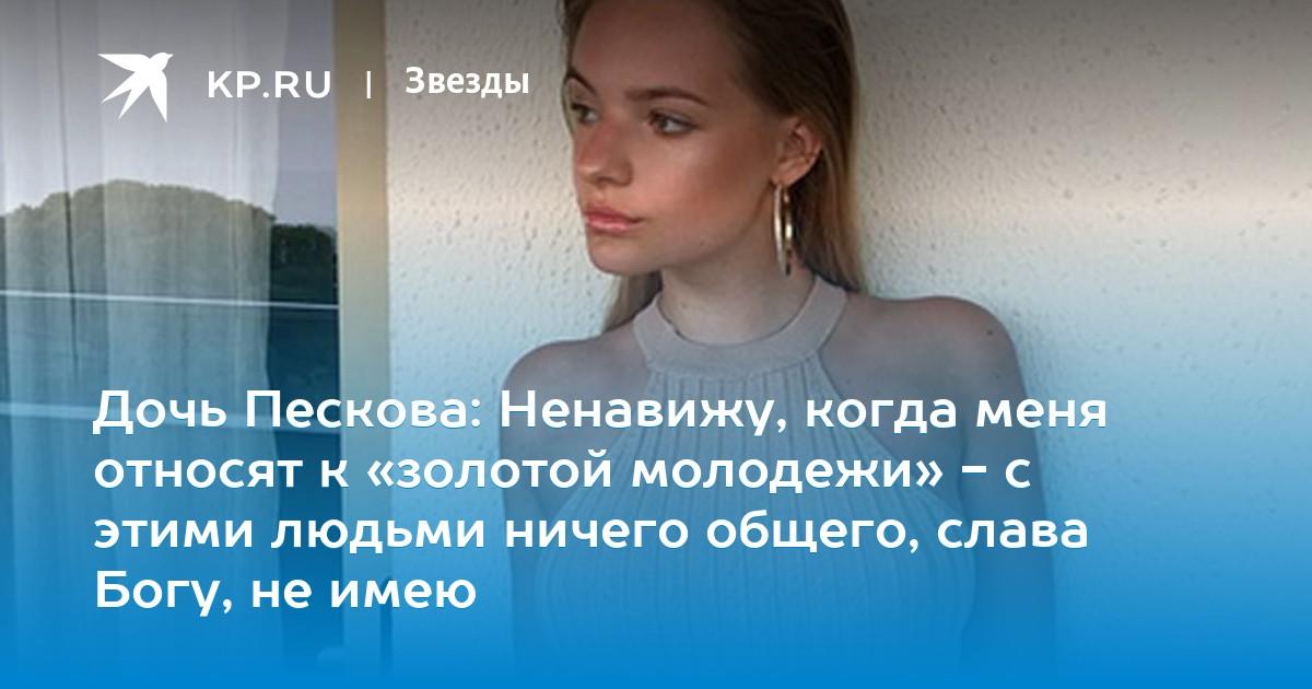 61656c3273cf Дочь Пескова: Ненавижу, когда меня относят к «золотой молодежи» - c этими  людьми ничего общего, слава Богу, не имею