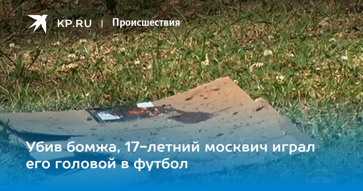 bd6f4be8af03 Убив бомжа, 17-летний москвич играл его головой в футбол