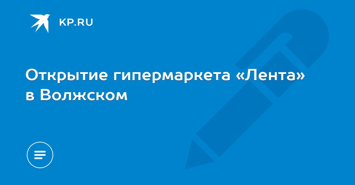 e2177f8fc Открытие гипермаркета «Лента» в Волжском