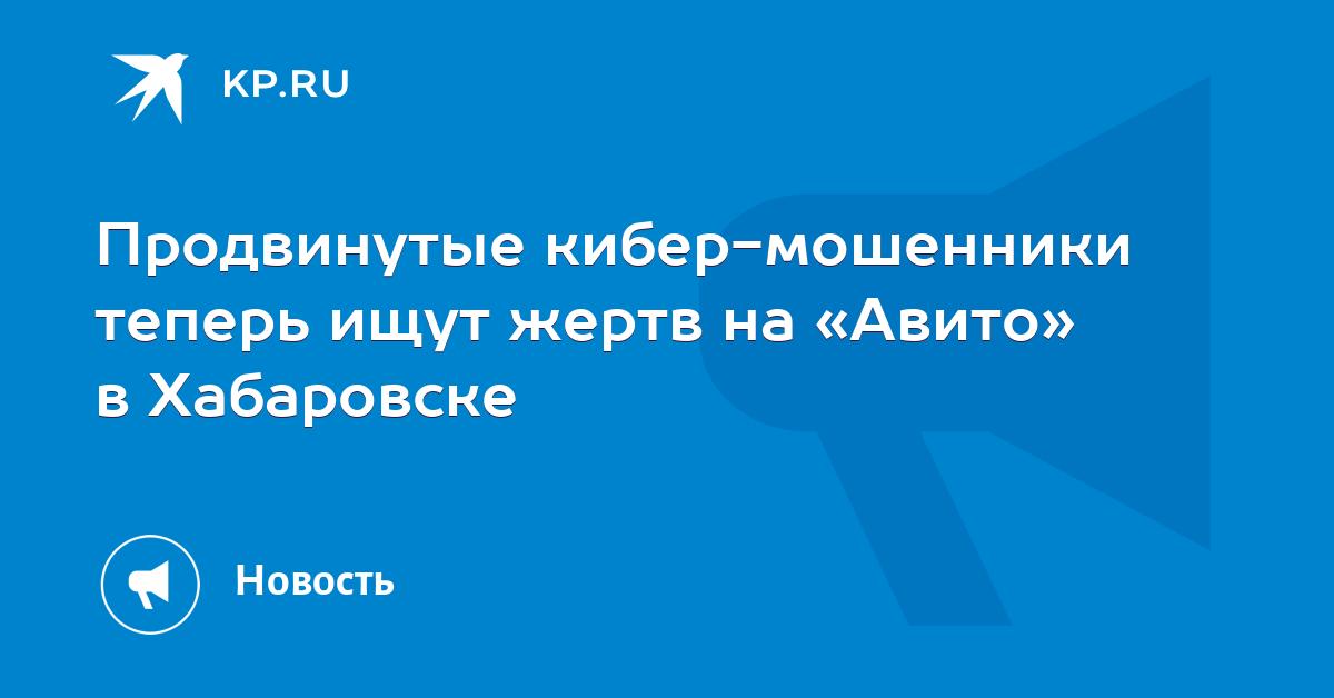 Продвинутые кибер-мошенники теперь ищут жертв на «Авито» в Хабаровске 7c7f5a80129