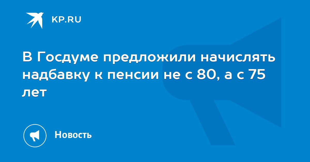 В Госдуме предложили надбавку к пенсии не с 80, а с 75 лет