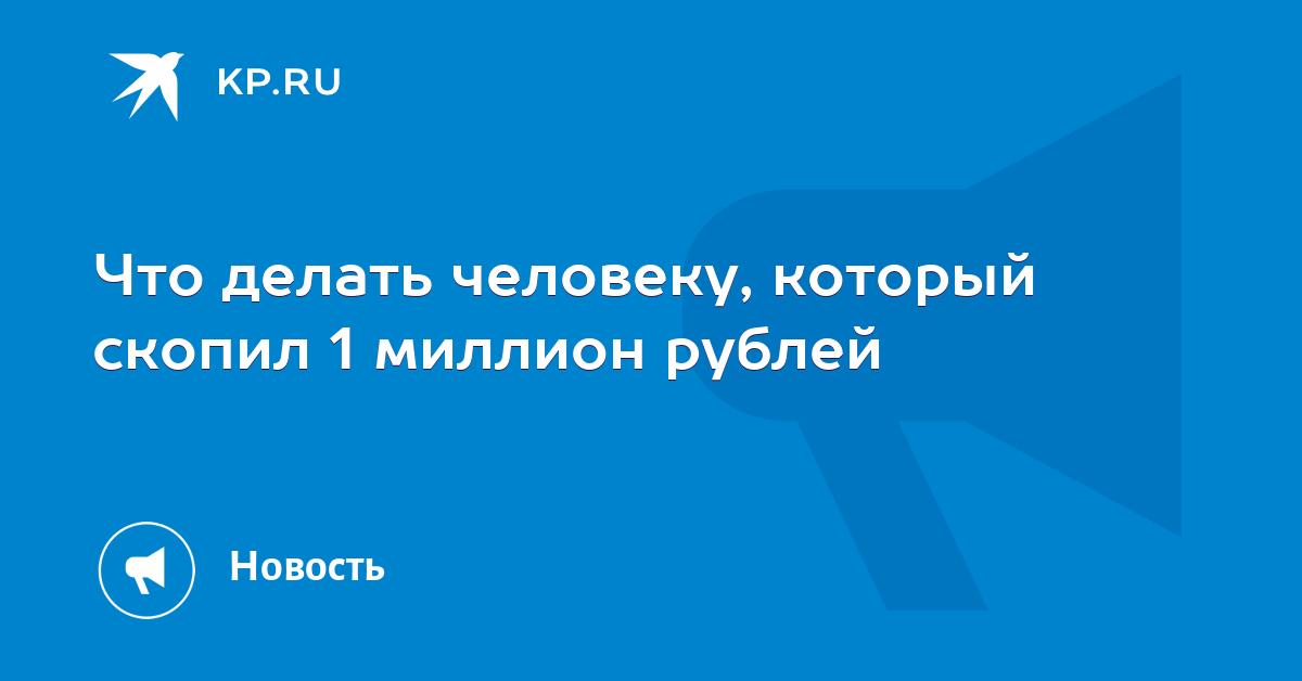 Что делать человеку, который скопил 1 миллион рублей